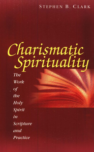 Charismatic Spirituality: The Work of the Holy Spirit in Scripture and Practice  -     By: Stephen B. Clark