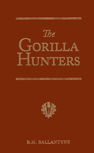 Ballantyne: The Gorilla Hunters: A Tale of the Wilds of Africa   -              By: R.M. Ballantyne