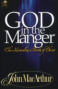 God in the Manger:  The Miraculous Birth of Christ  -     By: John MacArthur