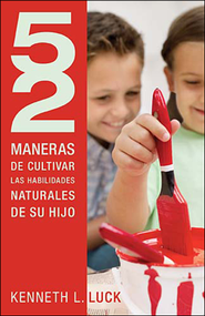 52 maneras de cultivar las habilidades naturales de su hijo, 52 Ways to Nurture Your Child's Natural Ability  -              By: Kenneth L. Luck