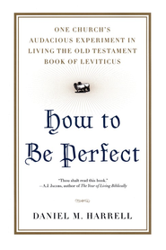 How to be Perfect: One Church's Audacious Experiment In Living the Old Testament Book of Leviticus  -     By: Daniel Harrell