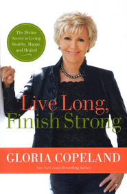 Live Long, Finish Strong: The Divine Secret to Living Healthy and Happy Beyond 100  -     By: Gloria Copeland