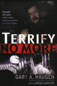 Terrify No More: Young Girls Held Captive and the Daring Undercover Operation to Win Their Freedom  -     By: Gary A. Haugen, Gregg Hunter