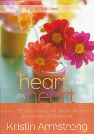Heart of My Heart: Reflections on the Magnitude and Meaning of Motherhood  -              By: Kristin Armstrong