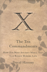 The Ten Commandments: How Our Most Ancient Moral Text Can Renew Modern Life  -     By: David Hazony