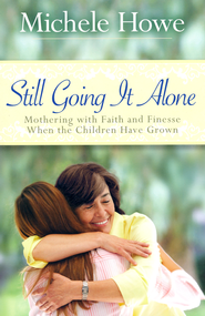 Still Going It Alone: Mothering with Faith and Finesse When the Children Have Grown  -     By: Michele Howe