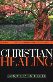 Christian Healing: A Practical and Comprehensive Guide  -     By: Mark Pearson