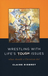 Wrestling with Life's Tough Issues: What Should a Christian Do?  -     By: Claire Disbrey
