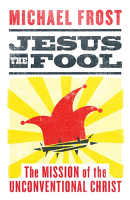 Jesus the Fool: The Mission of the Uncoventional Christ  -     By: Michael Frost