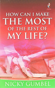 How Can I Make the Most of the Rest of My Life  -              By: Nicky Gumbel