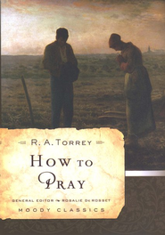 How to Pray  -              By: R.A. Torrey