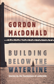 Building Below the Waterline: Shoring Up the Foundations of Leadership - Slightly Imperfect  -     By: Gordon MacDonald