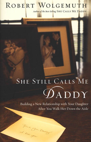 She Still Calls Me Daddy: Building a New Relationship with Your Daughter After You Walk Her Down the Aisle - eBook  -     By: Robert Wolgemuth