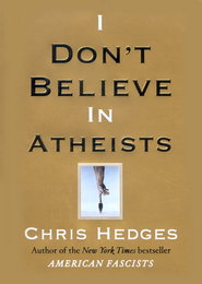 I Don't Believe in Atheists  -              By: Chris Hedges