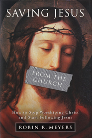 Saving Jesus From The Church: How to Stop Worshipping Christ and Start Following Jesus  -     By: Robin R. Meyers