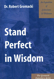 Stand Perfect in Wisdom: An Exposition of Colossians & Philemon  -     By: Robert Gromacki