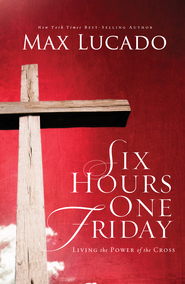 Six Hours One Friday: Living the Power of the Cross - eBook  -     By: Max Lucado