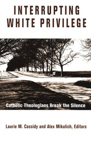 Interrupting White Privilege: Catholic Theologians Break the Silence  -              Edited By: Laurie M. Cassidy, Alex Mikulich                   By: Laurie M. Cassidy & Alex Mikulich(Editors)