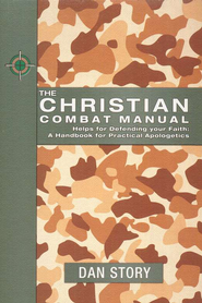 Christian Combat Manual: Helps for Defending Your Faith-A Handbook of Practical Apologetics  -              By: Dan Story