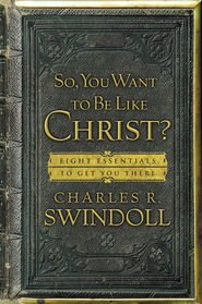 So, You Want To Be Like Christ?: Eight Essentials to Get You There - eBook  -     By: Charles R. Swindoll