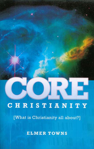 Core Christianity: What Is Christianity All About?   -     By: Elmer L. Towns