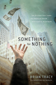 Something for Nothing: The All-Consuming Desire that Turns the American Dream into a Social Nightmare - eBook  -     By: Brian Tracy