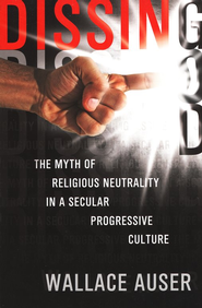 Dissing God: The Myth of Religious Neutrality in a Secular  Progressive Culture  -     By: Wallace Auser