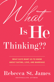 What is He Thinking? What Guys Want Us To Know About Dating, Love, and Marriage  -              By: Rebecca St. James