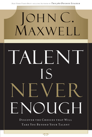 Talent Is Never Enough: Discover the Choices That Will Take You Beyond Your Talent - eBook  -     By: John C. Maxwell
