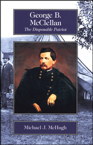 George B. McClellan: The Disposable Patriot, Grades 9-12     -     By: Michael McHugh