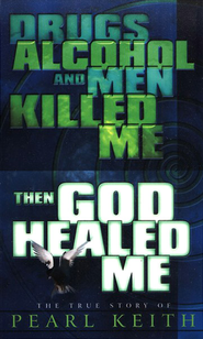 Drugs, Alcohol and Men Killed Me, Then God Healed Me:  The True Story of Pearl Keith  -     By: Pearl Keith