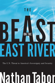 The Beast on the East River: The UN Threat to America's Sovereignty and Security - eBook  -     By: Nathan Tabor