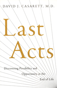 Last Acts: Discovering Possibility and Opportunity at  the End of Life  -     By: David J. Casarett M.D.