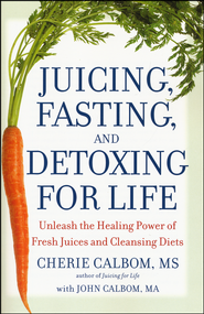 Juicing, Fasting, and Detoxing for Life: Unleash the  Healing Power of Fresh Juices and Cleansing Diets   -              By: Cherie Calbom, John Calbom