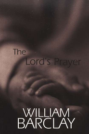 The Lord's Prayer   -              By: William Barclay