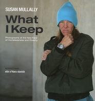 What I Keep: Photographs of the New Face of Homelessness and Poverty  -              By: Susan Mullally