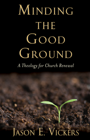 Minding the Good Ground: A Theology for Church Renewal  -              By: Jason E. Vickers
