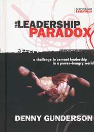 The Leadership Paradox: A Challenge to Servant Leadership in a Power-Hungry World  -              By: Denny Gunderson
