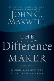 The Difference Maker: Making Your Attitude Your Greatest Asset - eBook  -     By: John C. Maxwell