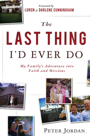 The Last Thing I'd Ever Do: My Family's Adventure into Faith and Missions  -     By: Peter Jordan