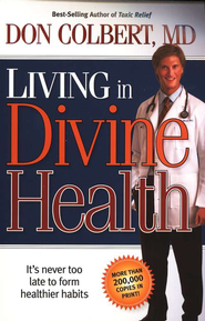Living in Divine Health: It's Never Too Late to Form Healthier Habits  -              By: Don Colbert M.D.