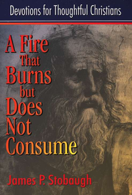 A Fire That Burns but Does Not Consume  Devotions for Thoughtful Christians  -     By: James P. Stobaugh