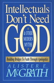 Intellectuals Don't Need God, and Other Myths of the Modern World  -              By: Alister E. McGrath