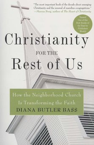 Christianity for the Rest of Us: How the Neighborhood Church is Transforming the Faith  -     By: Diana Butler Bass