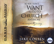 So You Don't Want to Go to Church Anymore Audiobook on CD  -     By: Wayne Jacobsen, Dave Coleman, Jake Colsen