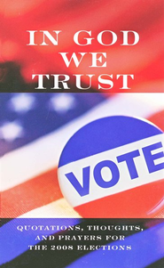 In God We Trust: Quotations, Thoughts, and Prayers for the 2008 Elections  -