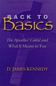 Back To Basics: The Apostles' Creed & What It Means To You  -     By: D. James Kennedy
