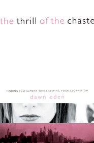The Thrill of the Chaste: Finding Fulfillment While Keeping Your Clothes On - eBook  -     By: Dawn Eden