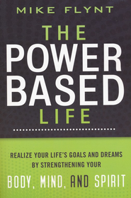 The Power-Based Life: Realize Your Life's Goals and Dreams by Strengthening Your Body, Mind, and Spirit  -     By: Mike Flynt