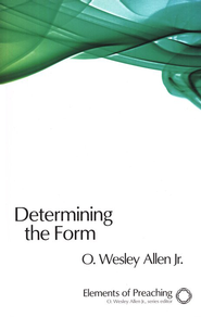 Determining the Form: Structures for Preaching  -     By: O. Wesley Allen Jr.